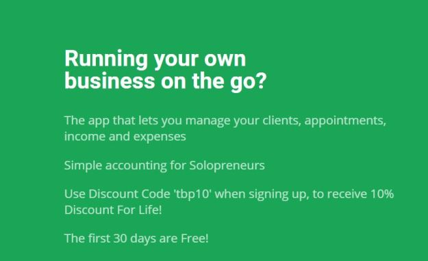 Running your own business on the go? The app that lets you manage your client appointments, income and expenses. Simple accounting for solopreneurs Use discount code TBP10 when signing up to receive 10% discount for life The first 30 days are free